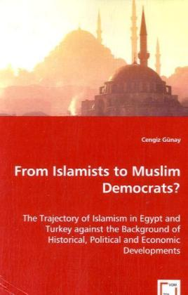 From Islamists to Muslim Democrats? - The Trajectory of Islamism in Egypt and Turkey against the Background of Historical, Political and Economic Developments - Günay, Cengiz