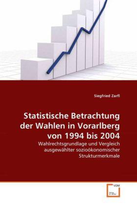 Statistische Betrachtung der Wahlen in Vorarlberg von 1994 bis 2004 - Wahlrechtsgrundlage und Vergleich ausgewählter sozioökonomischer Strukturmerkmale - Zarfl, Siegfried