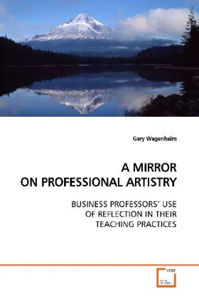 A MIRROR ON PROFESSIONAL ARTISTRY - BUSINESS PROFESSORS  USE OF REFLECTION IN THEIR TEACHING PRACTICES - Wagenheim, Gary