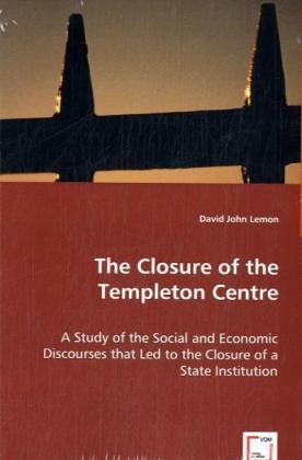 The Closure of the Templeton Centre - A Study of the Social and Economic Discourses that Led to the Closure of a State Institution - Lemmon, David J.