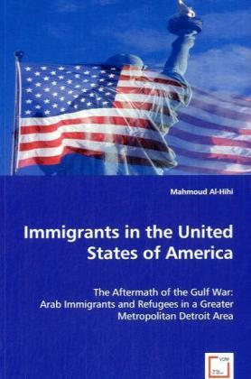 Immigrants in the United States of America - The Aftermath of the Gulf War: Arab Immigrants and Refugees in the Greater Metropolitan Detroit Area - Al-Hihi, Mahmoud
