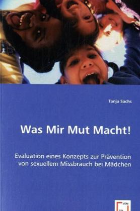 Was Mir Mut Macht! - Evaluation eines Konzepts zur Prävention von sexuellem Missbrauch bei Mädchen - Sachs, Tanja