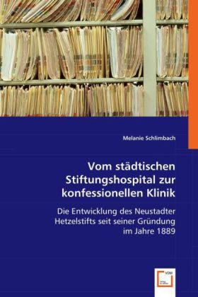 Vom städtischen Stiftungshospital zur konfessionellen Klinik - Die Entwicklung des Neustadter Hetzelstifts seit seiner Gründung im Jahre 1889 - Schlimbach, Melanie