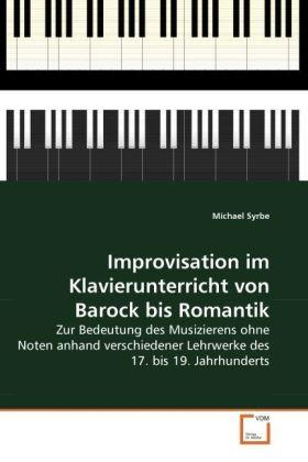 Improvisation im Klavierunterricht von Barock bis Romantik - Zur Bedeutung des Musizierens ohne Noten anhand verschiedener Lehrwerke des 17. bis 19. Jahrhunderts - Syrbe, Michael