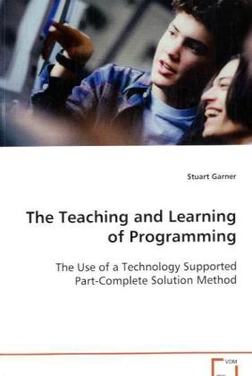 The Teaching and Learning of Programming - The Use of a Technology Supported Part-CompleteSolution Method - Garner, Stuart