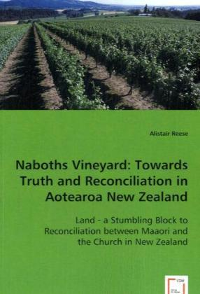 Naboths Vineyard: Towards Truth and Reconciliation in Aotearoa New Zealand - Land - a Stumbling Block to Reconciliation between Maaori and the Church in New Zealand - Reese, Alistair