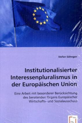 Institutionalisierter Interessenpluralismus in der Europäischen Union - Eine Arbeit mit besonderer Berücksichtung des beratenden Organs Europäischer Wirtschafts- und Sozialausschuss - Söhngen, Stefan