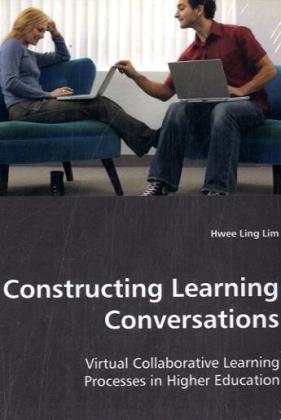 Constructing Learning Conversations - Virtual Collaborative Learning Processes in Higher Education - Lim, Hwee L.