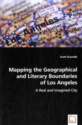 Mapping the Geographical and Literary Boundaries of Los Angeles - A Real and Imagined City - Granville, Scott