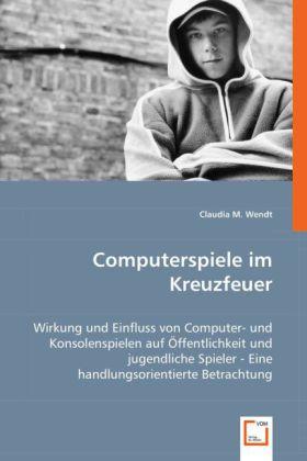 Computerspiele im Kreuzfeuer - Wirkung und Einfluss von Computer- und Konsolenspielen auf Öffentlichkeit und jugendliche Spieler - Eine handlungsorientierte Betrachtung - Wendt, Claudia M.