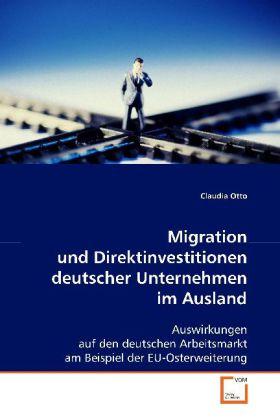 Migration und Direktinvestitionen deutscher Unternehmen im Ausland - Auswirkungen auf den deutschen Arbeitsmarkt am Beispiel der EU-Osterweiterung - Otto, Claudia
