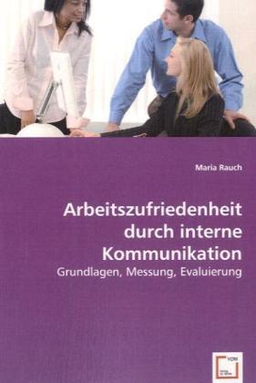 Arbeitszufriedenheit durch interne Kommunikation - Grundlagen, Messung, Evaluierung - Rauch, Maria