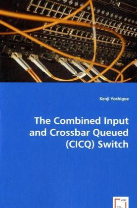 The Combined Input and Crossbar Queued (CICQ) Switch - Yoshigoe, Kenji