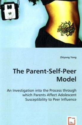 The Parent-Self-Peer Model - An Investigation into the Process through which ParentsAffect Adolescent Susceptibility to Peer Influence - Yang, Zhiyong