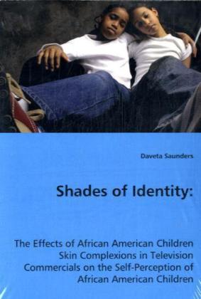 Shades of Identity - The Effects of African American Children Skin Complexions in Television Commercials on the Self-Perception of African American Children - Saunders, Daveta