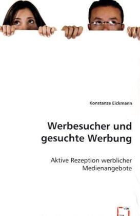 Werbesucher und gesuchte Werbung - Aktive Rezeption werblicher Medienangebote - Eickmann, Konstanze