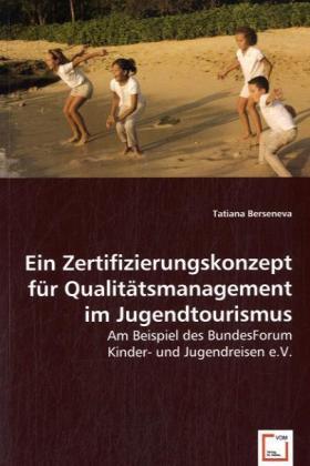 Ein Zertifizierungskonzept für Qualitätsmanagement im Jugendtourismus - Am Beispiel des BundesForum Kinder- und Jugendreisen e.V. - Berseneva, Tatiana
