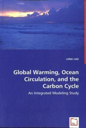 Global Warming, Ocean Circulation, and the Carbon Cycle - An Integrated Modeling Study - Cao, Long