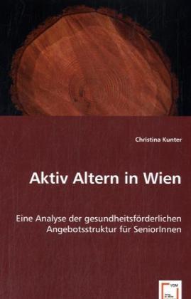 Aktiv Altern in Wien - Eine Analyse der gesundheitsförderlichen Angebotsstruktur für SeniorInnen - Kunter, Christina