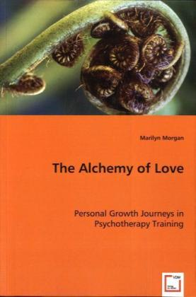 The Alchemy of Love - Personal Growth Journeys in Psychotherapy Training - Morgan, Marilyn