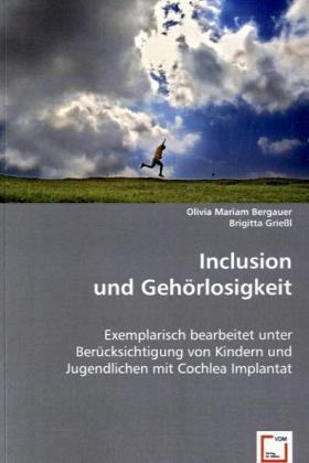 Inclusion und GehÃrlosigkeit - Exemplarisch bearbeitet unter BerÃcksichtigung von Kindern und Jugendlichen mit Cochlea Implantat - Bergauer, Olivia Mariam / GrieÃl, Brigitta