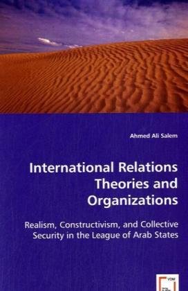 International Relations Theories and Organizations - Realism, Constructivism, and Collective Security in the League of Arab States - Salem, Ahmed A.