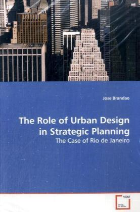 The Role of Urban Design in Strategic Planning - The Case of Rio de Janeiro - Brandao, Jose