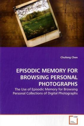 EPISODIC MEMORY FOR BROWSING PERSONAL PHOTOGRAPHS - The Use of Episodic Memory for Browsing Personal  Collections of Digital Photographs - Chen, Chufeng