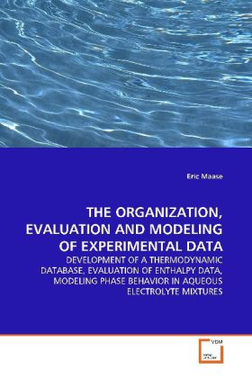 THE ORGANIZATION, EVALUATION AND MODELING OF EXPERIMENTAL DATA - DEVELOPMENT OF A THERMODYNAMIC DATABASE, EVALUATION OF ENTHALPY DATA, MODELING PHASE BEHAVIOR IN AQUEOUS ELECTROLYTE MIXTURES - Maase, Eric