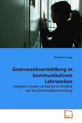 Grammatikvermittlung in kommunikativen Lehrwerken - Vergleich zweier Lehrwerke in Hinblick auf die  Grammatikvermittlung - Nikolett, M. S.