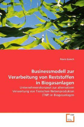 Businessmodell zur Verarbeitung von Reststoffen in  Biogasanlagen - Unternehmenskonzept zur alternativen Verwertung  von Tierischen Nebenprodukten (TNP) in Biogasanlagen - Gaisch, Franz