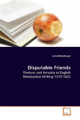 Disputable Friends - Rhetoric and Amicitia in English Renaissance Writing 1579-1625 - McCullough, John