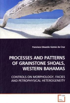 PROCESSES AND PATTERNS OF GRAINSTONE SHOALS, WESTERN  BAHAMAS - CONTROLS ON MORPHOLOGY, FACIES AND PETROPHYSICAL HETEROGENEITY