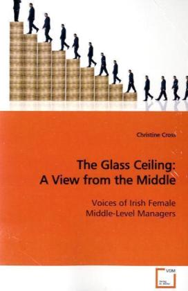 The Glass Ceiling: A View from the Middle - Voices of Irish Female Middle-Level Managers - Cross, Christine