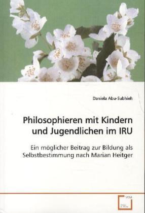 Philosophieren mit Kindern und Jugendlichen im IRU - Ein möglicher Beitrag zur Bildung als Selbstbestimmung nach Marian Heitger - Abu-Subhieh, Daniela