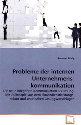 Probleme der internen Unternehmenskommunikation - Die neue integrierte Kommunikation als Lösung. Mit Fallbeispiel aus dem Finanzdienstleistungssektor und praktischen Lösungsvorschlägen - Mally, Romana