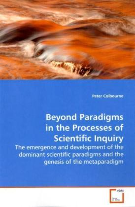 Beyond Paradigms in the Processes of Scientific Inquiry - The emergence and development of the dominant scientific paradigms and the genesis of the metaparadigm - Colbourne, Peter