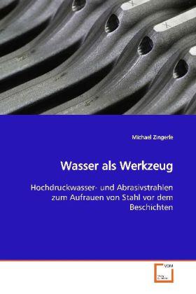 Wasser als Werkzeug - Hochdruckwasser- und Abrasivstrahlen zum Aufrauen  von Stahl vor dem Beschichten - Zingerle, Michael