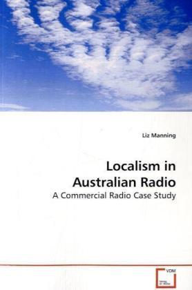Localism in Australian Radio - A Commercial Radio Case Study - Manning, Liz