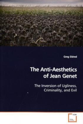 The Anti-Aesthetics of Jean Genet - The Inversion of Ugliness, Criminality, and Evil