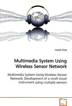Multimedia System Using Wireless Sensor Network - Multimedia System Using Wireless Sensor Network  Development of a small visual instrument using  multiple sensors - Choe, Insook