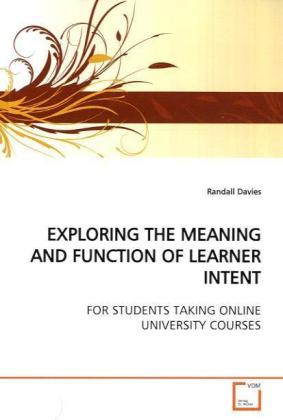 EXPLORING THE MEANING AND FUNCTION OF LEARNER INTENT - FOR STUDENTS TAKING ONLINE UNIVERSITY COURSES - Davies, Randall