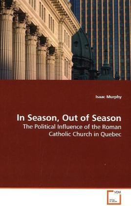 In Season, Out of Season - The Political Influence of the Roman Catholic Church in Quebec - Murphy, Isaac