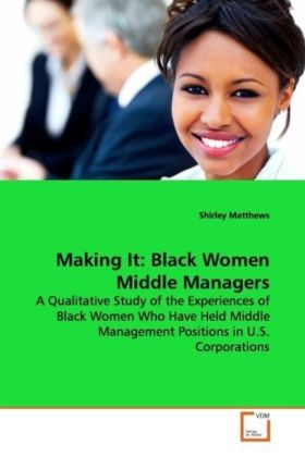 Making It: Black Women Middle Managers - A Qualitative Study of the Experiences of Black Women Who Have Held Middle Management Positions in U.S. Corporations - Matthews, Shirley