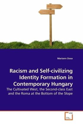 Racism and Self-civilizing Identity Formation in Contemporary Hungary - The Cultivated West, the Second-class East and the Roma at the Bottom of the Slope - Dosa, Mariann