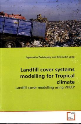 Landfill cover systems modelling for Tropical climate - Landfill cover modelling using VHELP - Pariatamby, Agamuthu