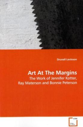 Art At The Margins - The Work of Jennifer Kotter, Ray Materson and Bonnie Peterson - Levinson, Drunell