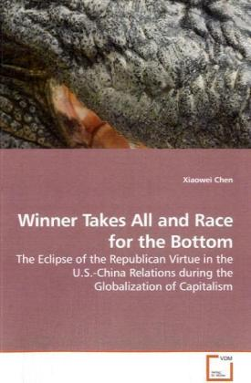 Winner Takes All and Race for the Bottom - The Eclipse of the Republican Virtue in the U.S.-China Relations during the Globalization of Capitalism - Chen, Xiaowei