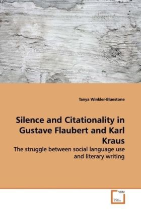 Silence and Citationality in Gustave Flaubert and  Karl Kraus - The struggle between social language use and  literary writing - Winkler-Bluestone, Tanya