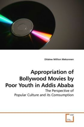 Appropriation of Bollywood Movies by Poor Youth in Addis Ababa - The Perspective of Popular Culture and its Comsumption - Mekonnen, Dilalew Million